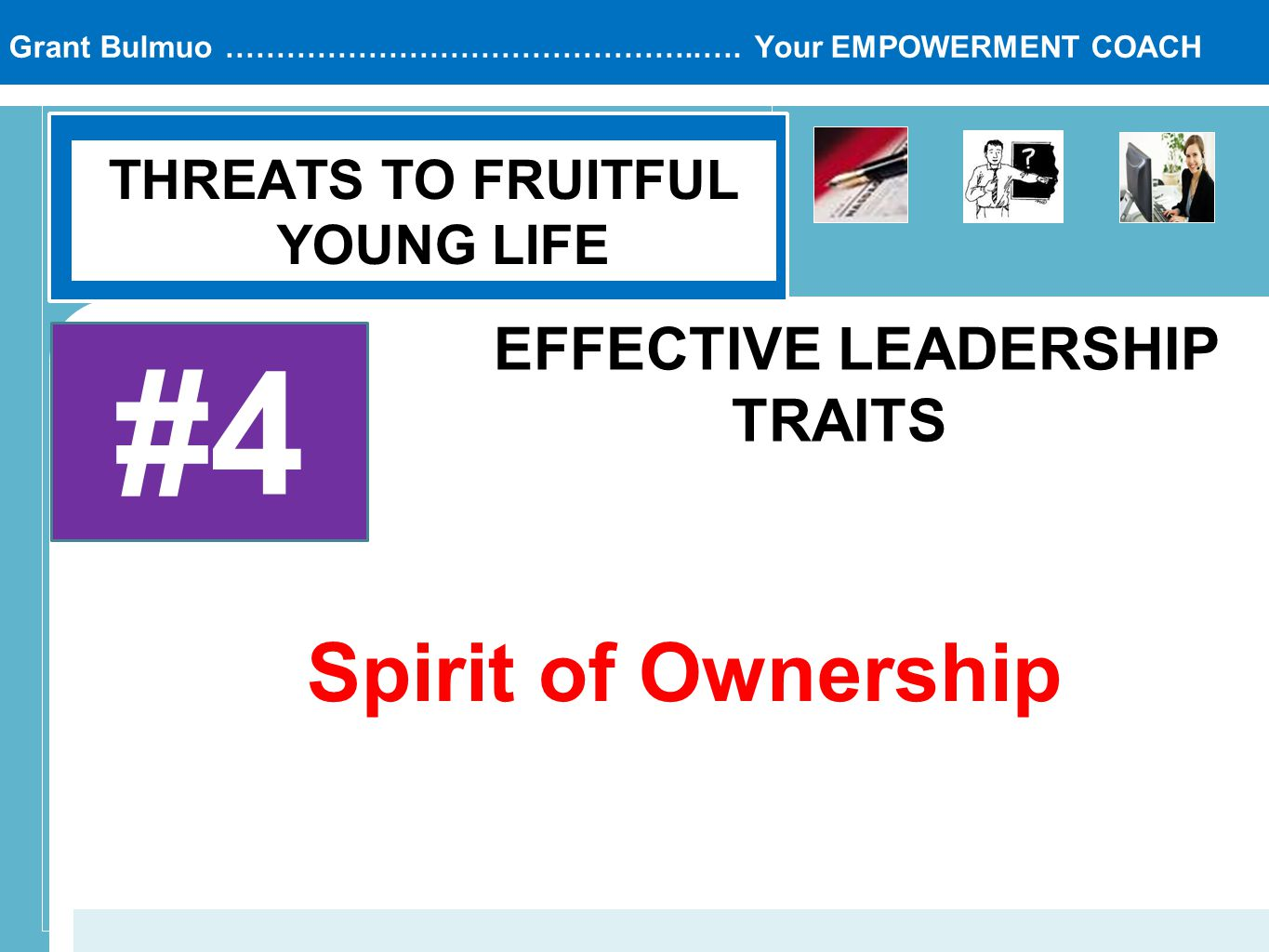 Grant Bulmuo ………………………………………..…. Your EMPOWERMENT COACH THREATS TO FRUITFUL YOUNG LIFE #4 EFFECTIVE LEADERSHIP TRAITS Spirit of Ownership