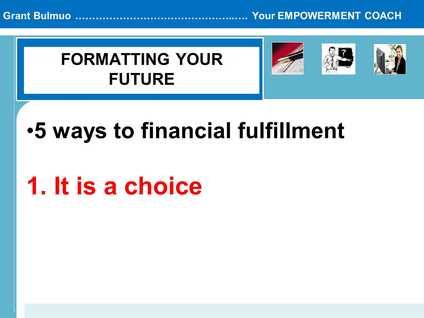 Grant Bulmuo ………………………………………..…. Your EMPOWERMENT COACH FORMATTING YOUR FUTURE 5 ways to financial fulfillment 1. It is a choice