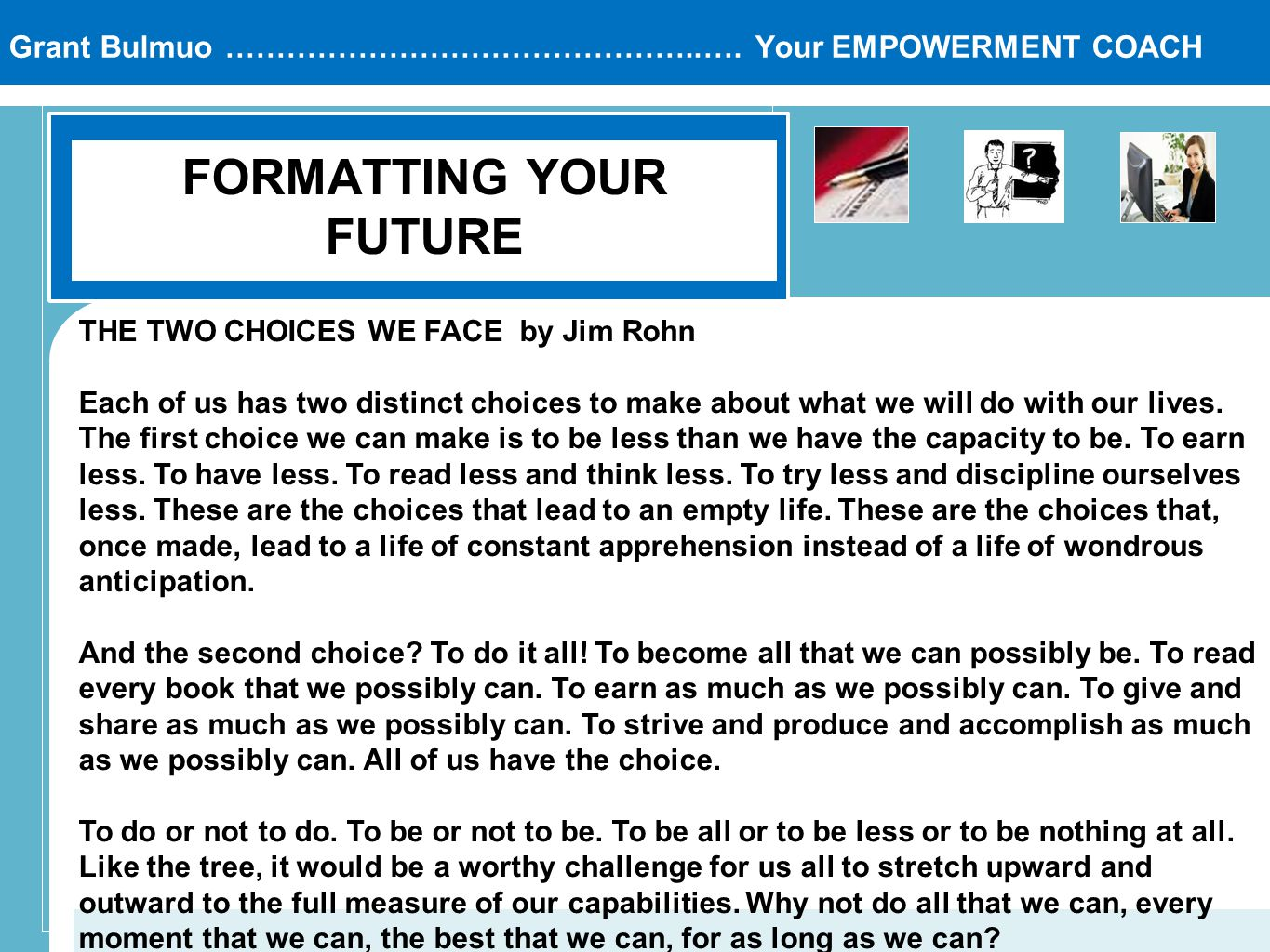 Grant Bulmuo ………………………………………..…. Your EMPOWERMENT COACH FORMATTING YOUR FUTURE THE TWO CHOICES WE FACE by Jim Rohn Each of us has two distinct choices