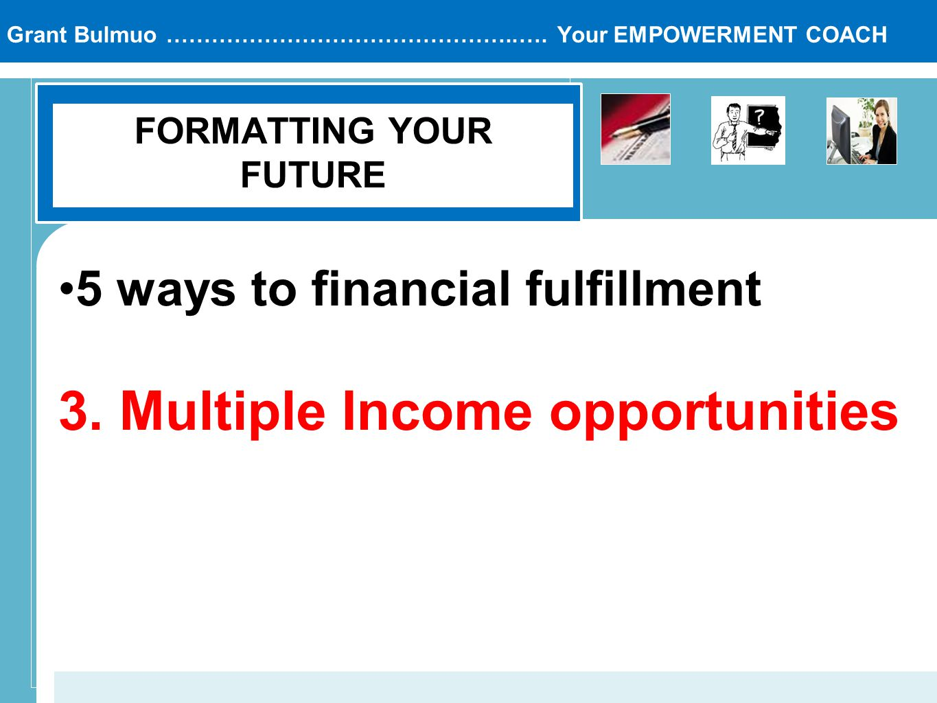 Grant Bulmuo ………………………………………..…. Your EMPOWERMENT COACH FORMATTING YOUR FUTURE 5 ways to financial fulfillment 3. Multiple Income opportunities