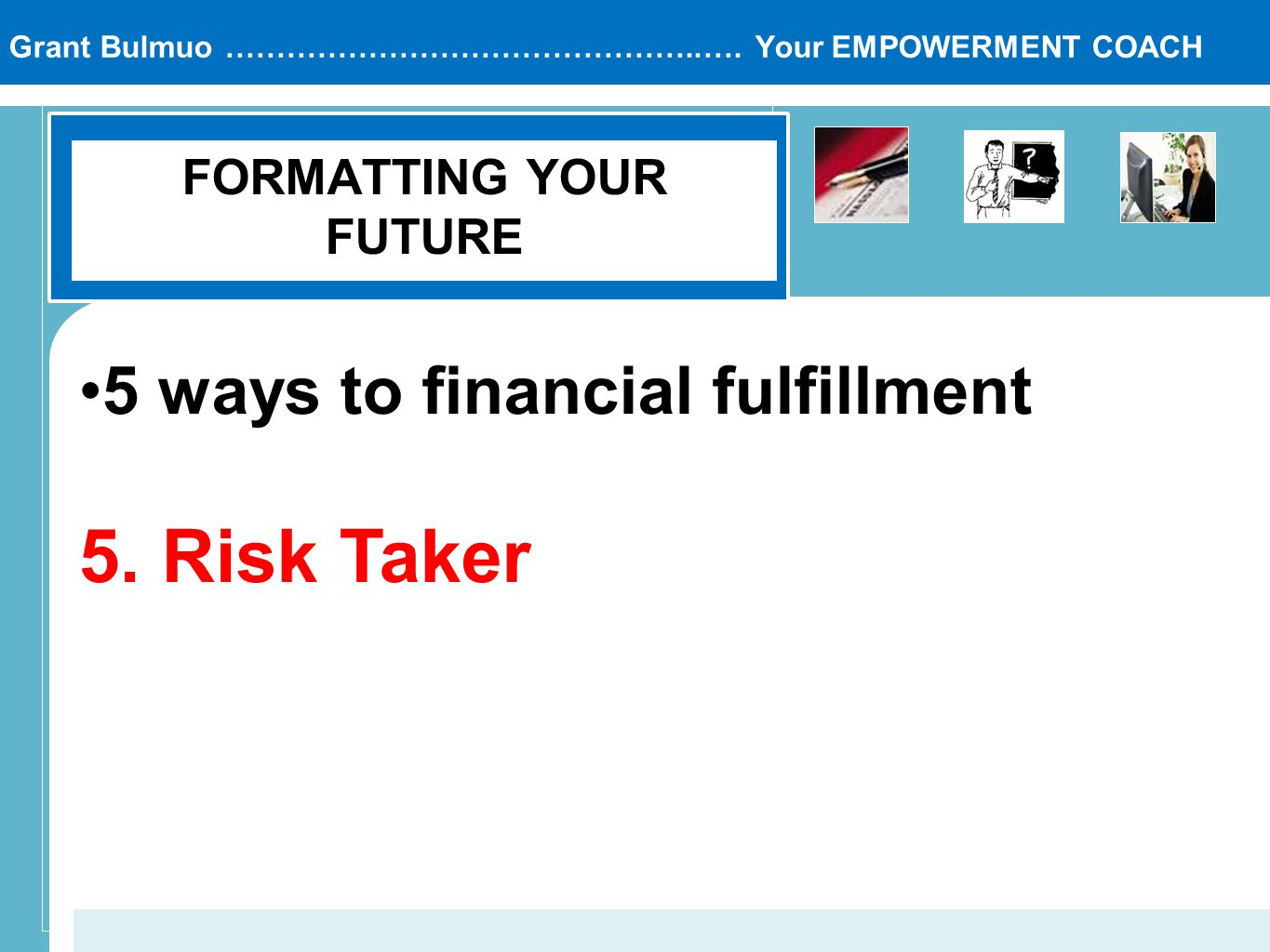 Grant Bulmuo ………………………………………..…. Your EMPOWERMENT COACH FORMATTING YOUR FUTURE 5 ways to financial fulfillment 5. Risk Taker