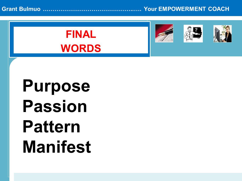 Grant Bulmuo ………………………………………..…. Your EMPOWERMENT COACH FINAL WORDS Purpose Passion Pattern Manifest