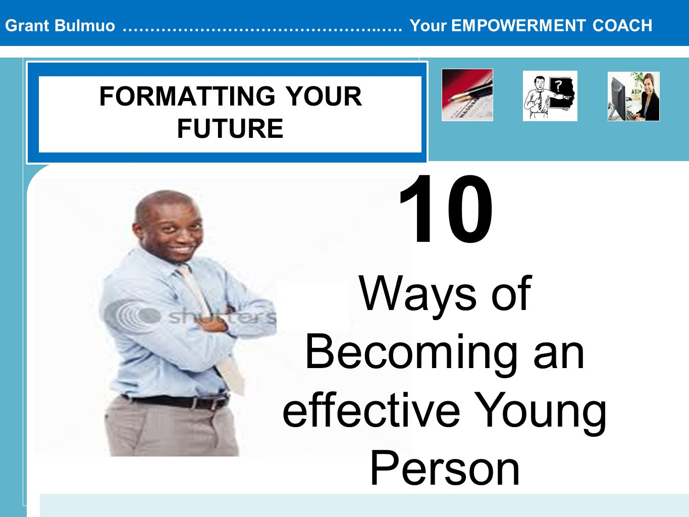 Grant Bulmuo ………………………………………..…. Your EMPOWERMENT COACH FORMATTING YOUR FUTURE 10 Ways of Becoming an effective Young Person
