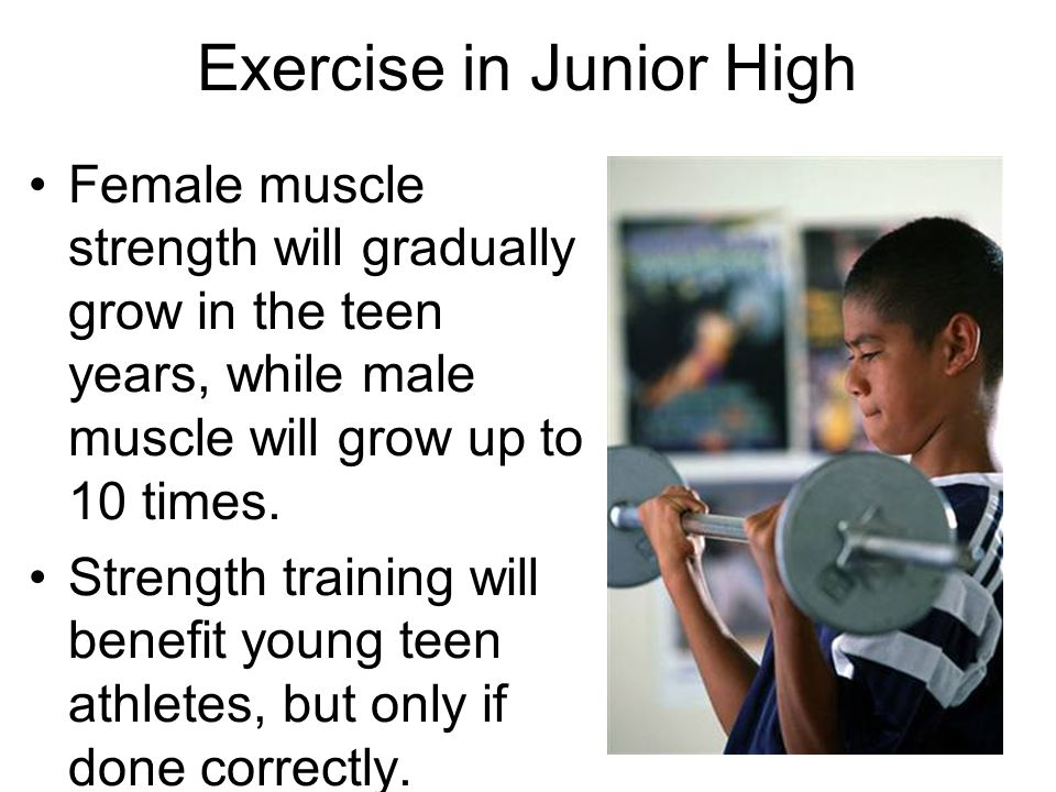 Exercise in Junior High Female muscle strength will gradually grow in the teen years, while male muscle will grow up to 10 times. Strength training wi