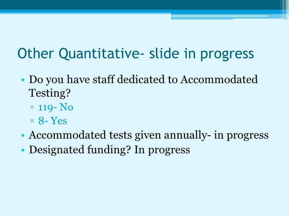 Other Quantitative- slide in progress Do you have staff dedicated to Accommodated Testing.