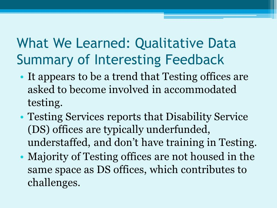 What We Learned: Qualitative Data Summary of Interesting Feedback It appears to be a trend that Testing offices are asked to become involved in accommodated testing.