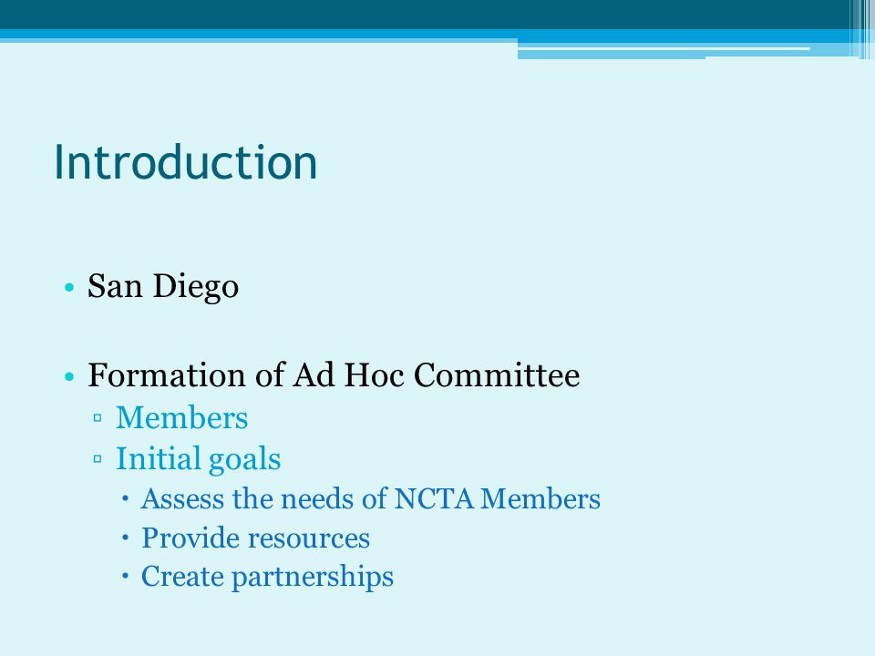 Introduction San Diego Formation of Ad Hoc Committee ▫Members ▫Initial goals  Assess the needs of NCTA Members  Provide resources  Create partnerships