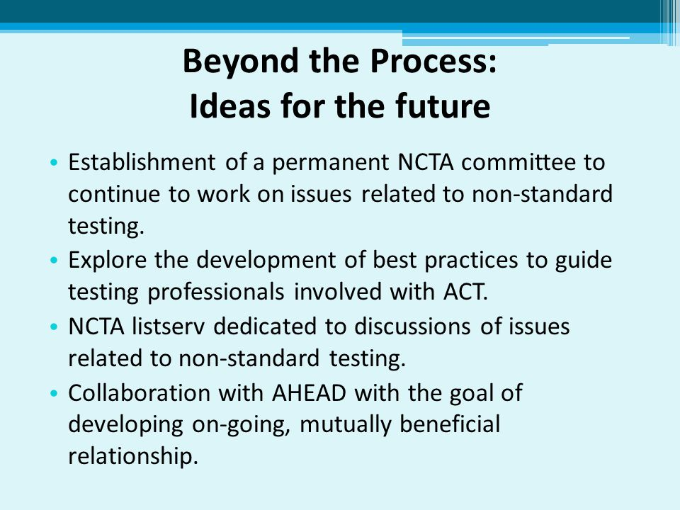 Beyond the Process: Ideas for the future Establishment of a permanent NCTA committee to continue to work on issues related to non-standard testing.