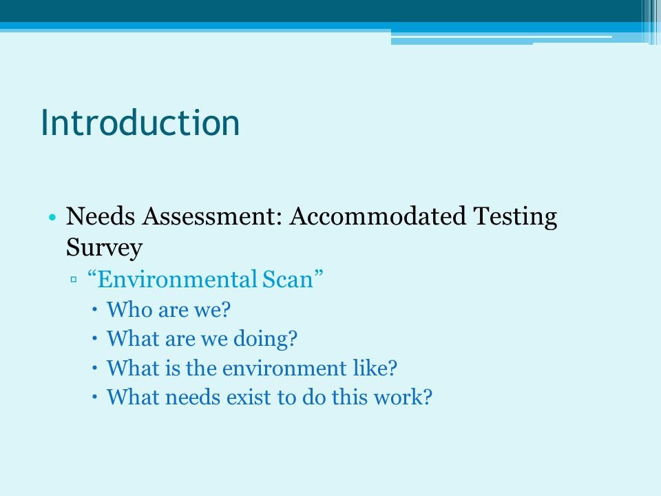 Introduction Needs Assessment: Accommodated Testing Survey ▫ Environmental Scan  Who are we.