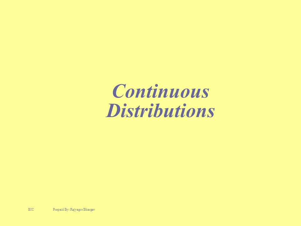 Continuous Distributions BIC Prepaid By: Rajyagor Bhargav