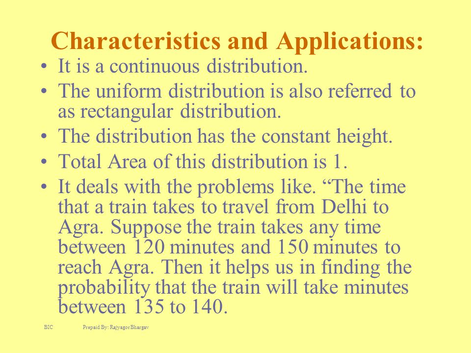 Characteristics and Applications: It is a continuous distribution. The uniform distribution is also referred to as rectangular distribution. The distr