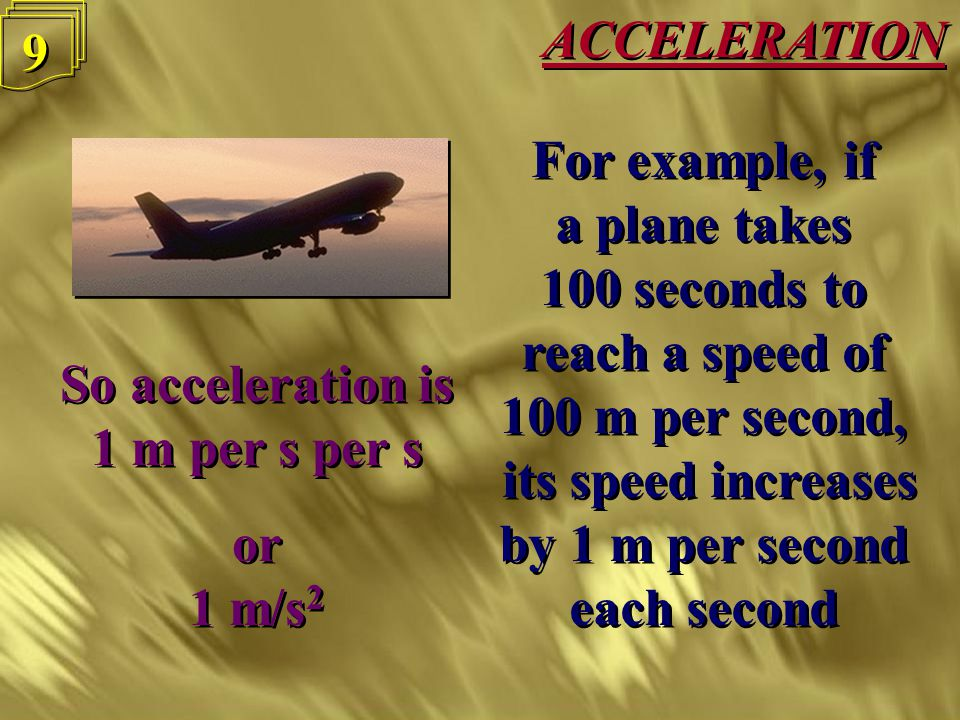 ACCELERATION 8 8 Acceleration is how quickly you are speeding up Acceleration = Change in Velocity Time Acceleration is how quickly you are speeding up Acceleration = Change in Velocity Time