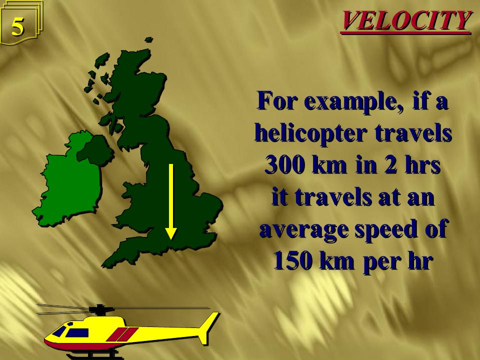 VELOCITY 4 4 Velocity or speed is the distance travelled in a given period of time, or Velocity = Distance Time Velocity or speed is the distance travelled in a given period of time, or Velocity = Distance Time