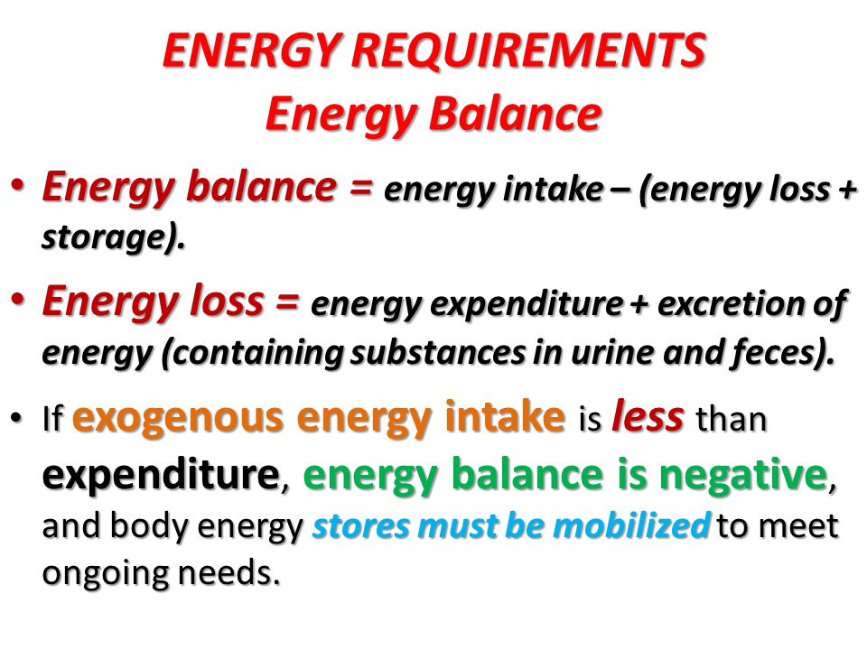FACTORkcal/kg/d Energy expenditure Resting metabolic rate Resting metabolic rate 40–60 40–60 Activity Activity 0–5 0–5 Thermoregulation Thermoregulation 0–5 0–5 Synthesis/energy cost of growth Synthesis/energy cost of growth 15 15 Energy stored 20–30 20–30 Energy excreted 15 15 Estimated total energy requirement 90–120 90–120