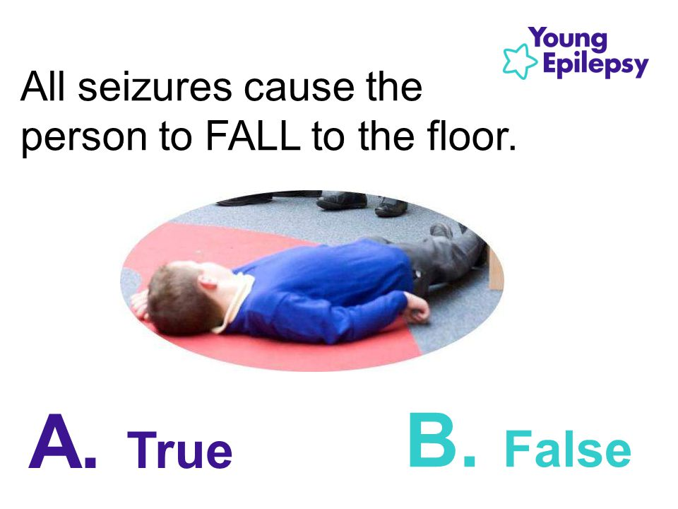 All seizures cause the person to FALL to the floor. B. False A. True