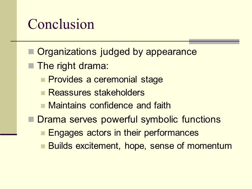 Conclusion Organizations judged by appearance The right drama: Provides a ceremonial stage Reassures stakeholders Maintains confidence and faith Drama