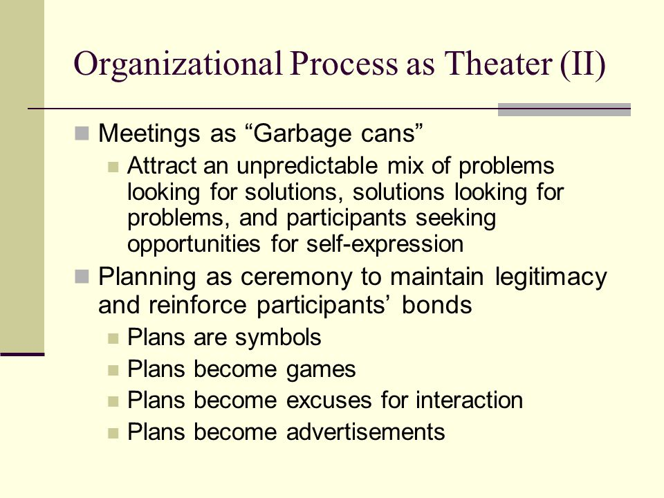 "Organizational Process as Theater (II) Meetings as ""Garbage cans"" Attract an unpredictable mix of problems looking for solutions, solutions looking fo"