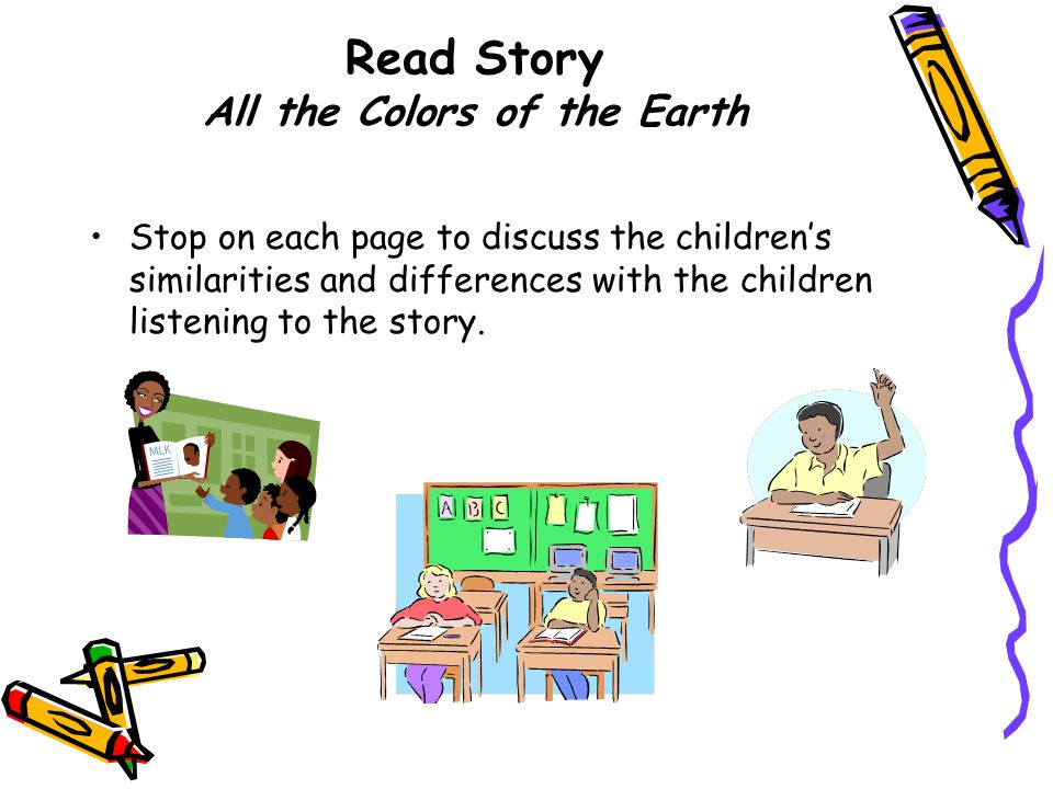 Read Story All the Colors of the Earth Stop on each page to discuss the children's similarities and differences with the children listening to the story.