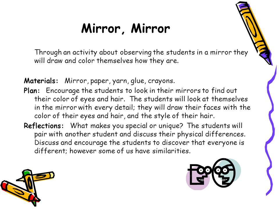 Mirror, Mirror Through an activity about observing the students in a mirror they will draw and color themselves how they are.