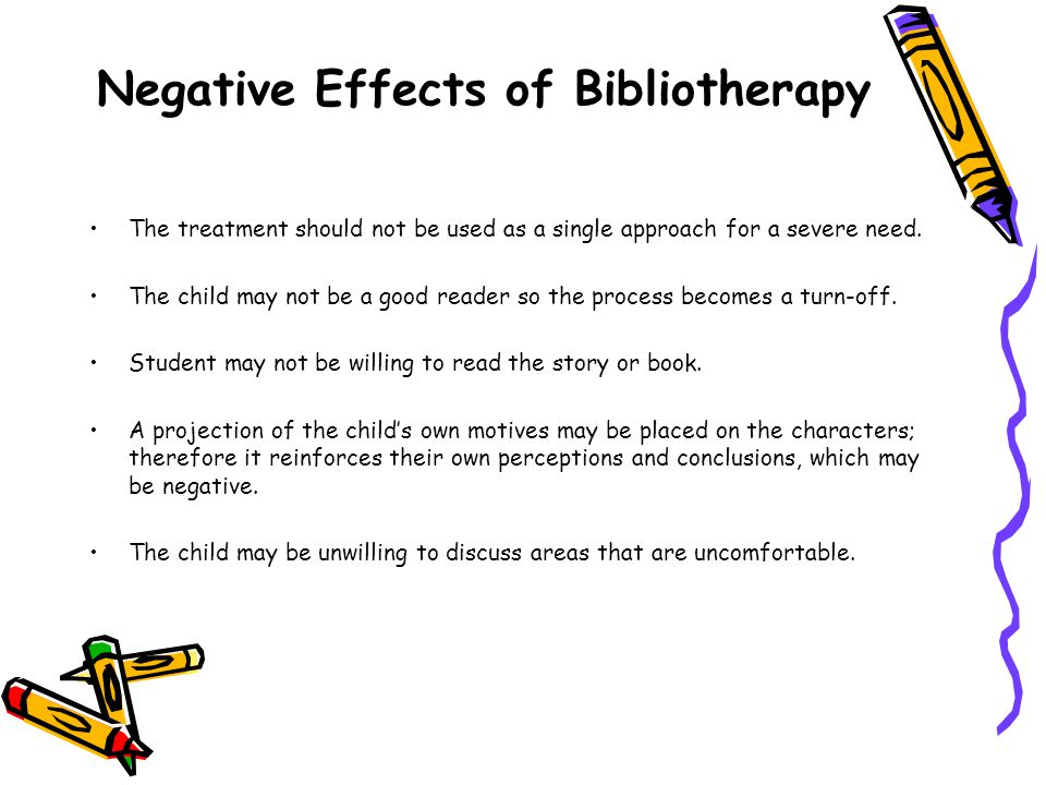 Negative Effects of Bibliotherapy The treatment should not be used as a single approach for a severe need.