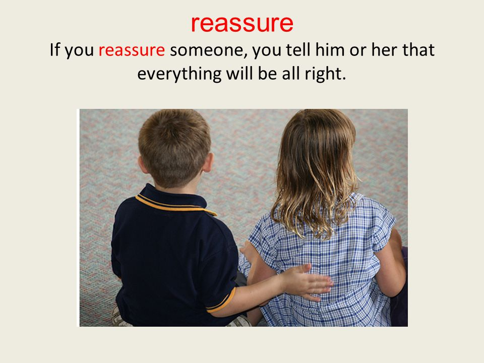 reassure If you reassure someone, you tell him or her that everything will be all right.