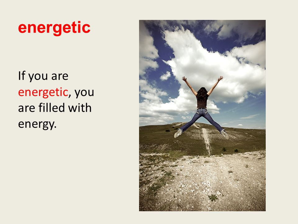 energetic If you are energetic, you are filled with energy.
