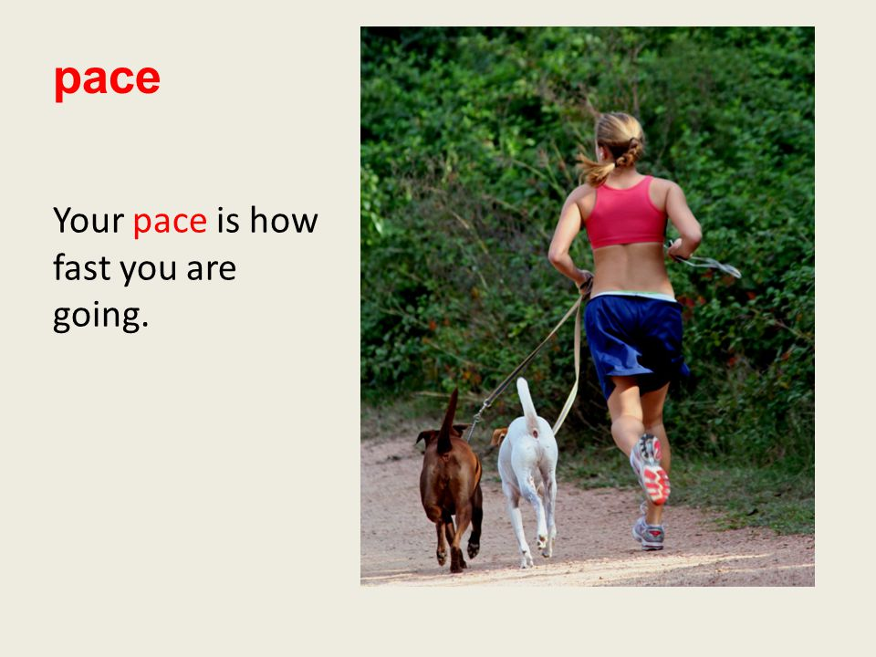 pace Your pace is how fast you are going.