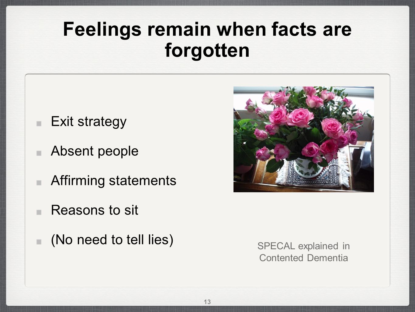 Feelings remain when facts are forgotten Exit strategy Absent people Affirming statements Reasons to sit (No need to tell lies) SPECAL explained in Contented Dementia 13