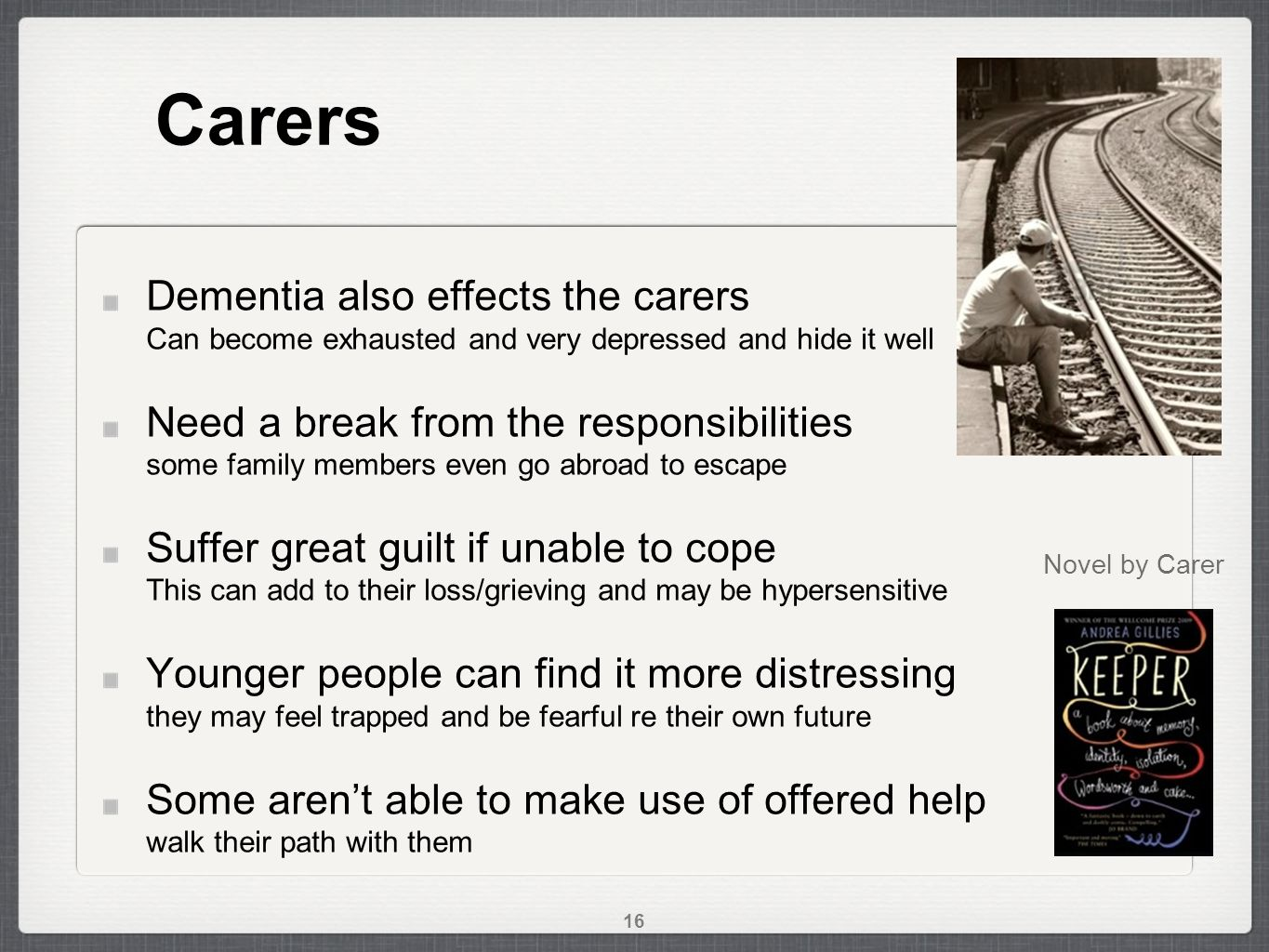 Carers Dementia also effects the carers Can become exhausted and very depressed and hide it well Need a break from the responsibilities some family members even go abroad to escape Suffer great guilt if unable to cope This can add to their loss/grieving and may be hypersensitive Younger people can find it more distressing they may feel trapped and be fearful re their own future Some aren't able to make use of offered help walk their path with them Novel by Carer 16