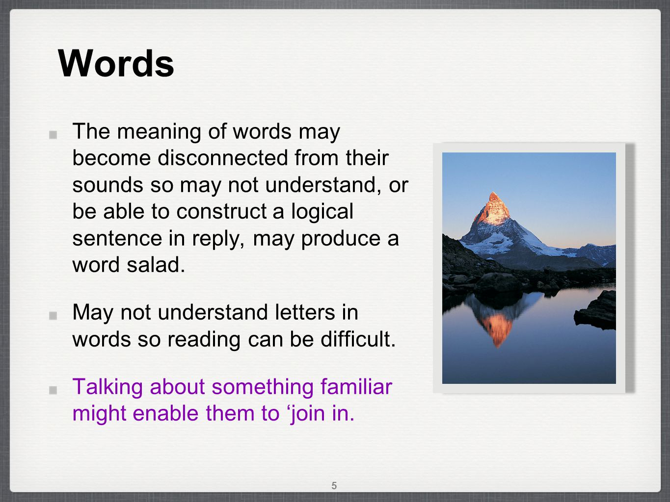 Words The meaning of words may become disconnected from their sounds so may not understand, or be able to construct a logical sentence in reply, may produce a word salad.