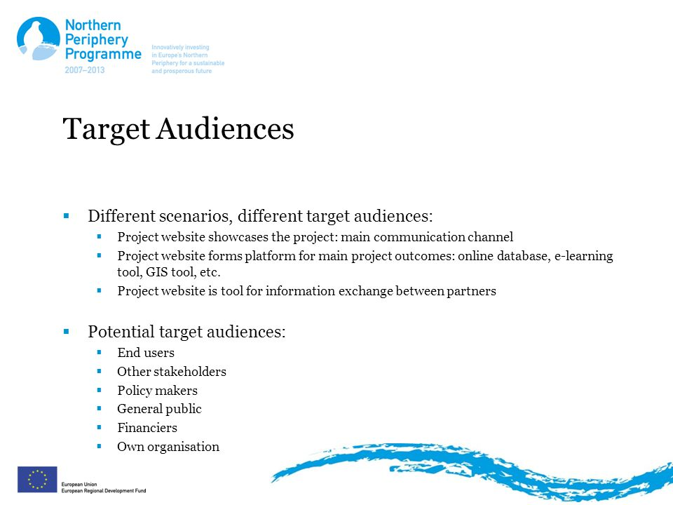 Target Audiences  Different scenarios, different target audiences:  Project website showcases the project: main communication channel  Project website forms platform for main project outcomes: online database, e-learning tool, GIS tool, etc.