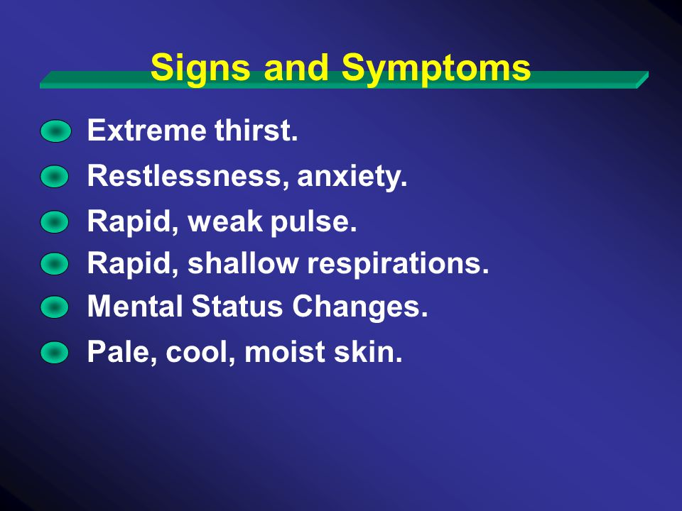 Extreme thirst. Restlessness, anxiety. Signs and Symptoms Rapid, weak pulse.
