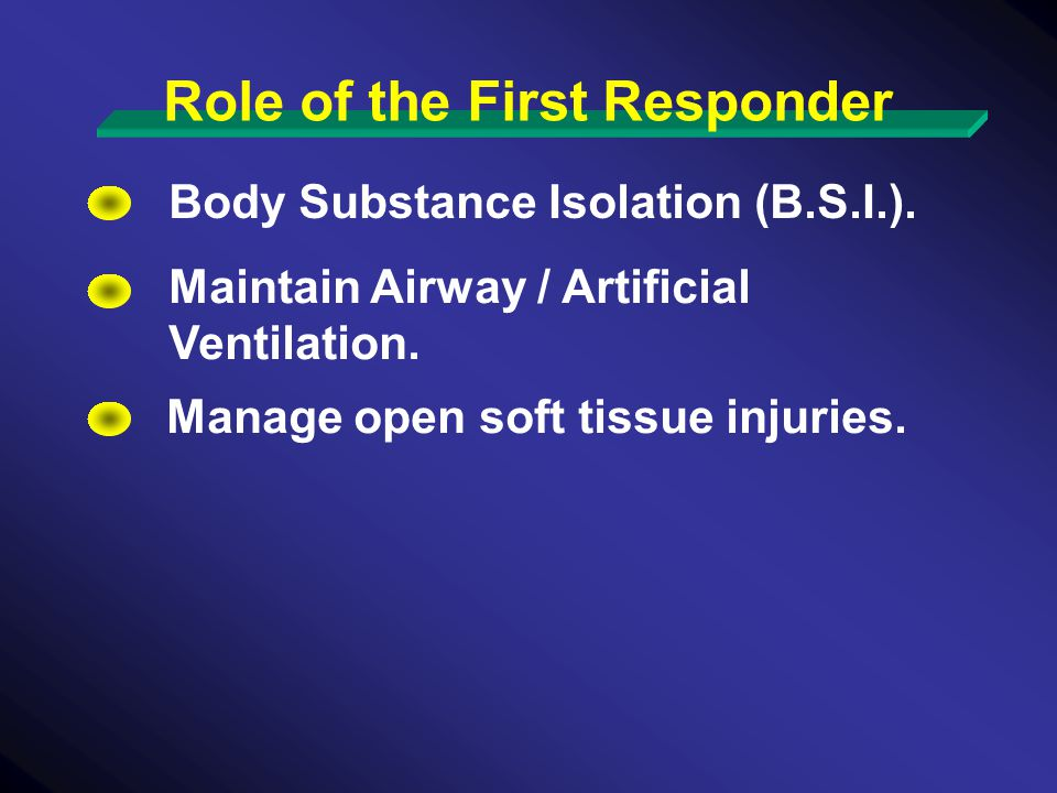 Body Substance Isolation (B.S.I.). Maintain Airway / Artificial Ventilation.