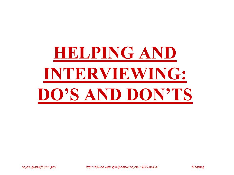 Helpingrajan.gupta@lanl.govhttp://t8web.lanl.gov/people/rajan/AIDS-india/ HELPING AND INTERVIEWING: DO'S AND DON'TS