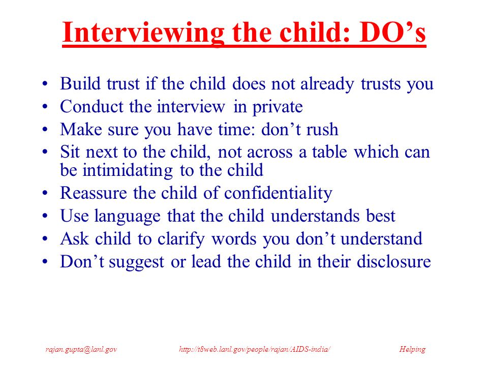 Helpingrajan.gupta@lanl.govhttp://t8web.lanl.gov/people/rajan/AIDS-india/ Interviewing the child: DON'Ts Do not allow the child to feel in trouble or at fault Criticize the child's use of words or language Suggest answers to the child Probe or press for answers the child does not want to give Display disapproval, shock, horror of parents, child or situation Force or insist that the child removes clothing Have other interviewers present