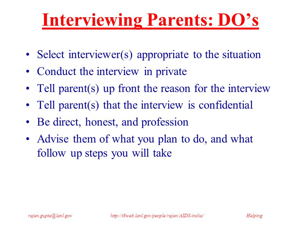 Helpingrajan.gupta@lanl.govhttp://t8web.lanl.gov/people/rajan/AIDS-india/ Interviewing Parents: DO's Select interviewer(s) appropriate to the situation Conduct the interview in private Tell parent(s) up front the reason for the interview Tell parent(s) that the interview is confidential Be direct, honest, and profession Advise them of what you plan to do, and what follow up steps you will take