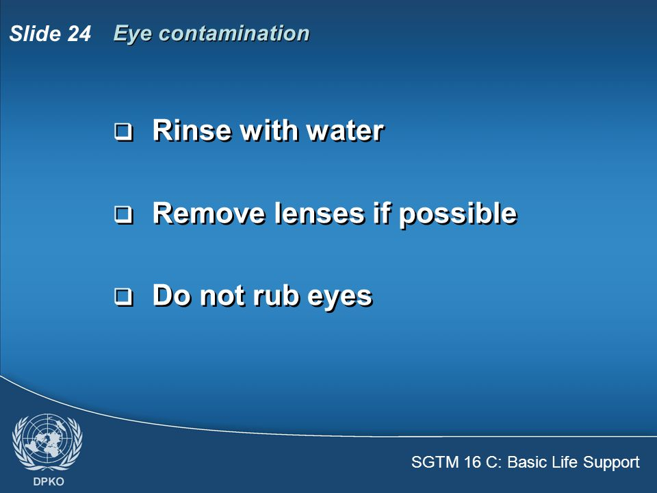 SGTM 16 C: Basic Life Support Slide 24  Rinse with water  Remove lenses if possible  Do not rub eyes  Rinse with water  Remove lenses if possible  Do not rub eyes Eye contamination