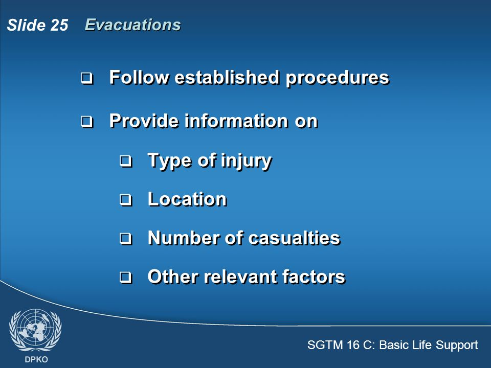 SGTM 16 C: Basic Life Support Slide 25  Follow established procedures  Provide information on  Type of injury  Location  Number of casualties  Other relevant factors  Follow established procedures  Provide information on  Type of injury  Location  Number of casualties  Other relevant factors Evacuations
