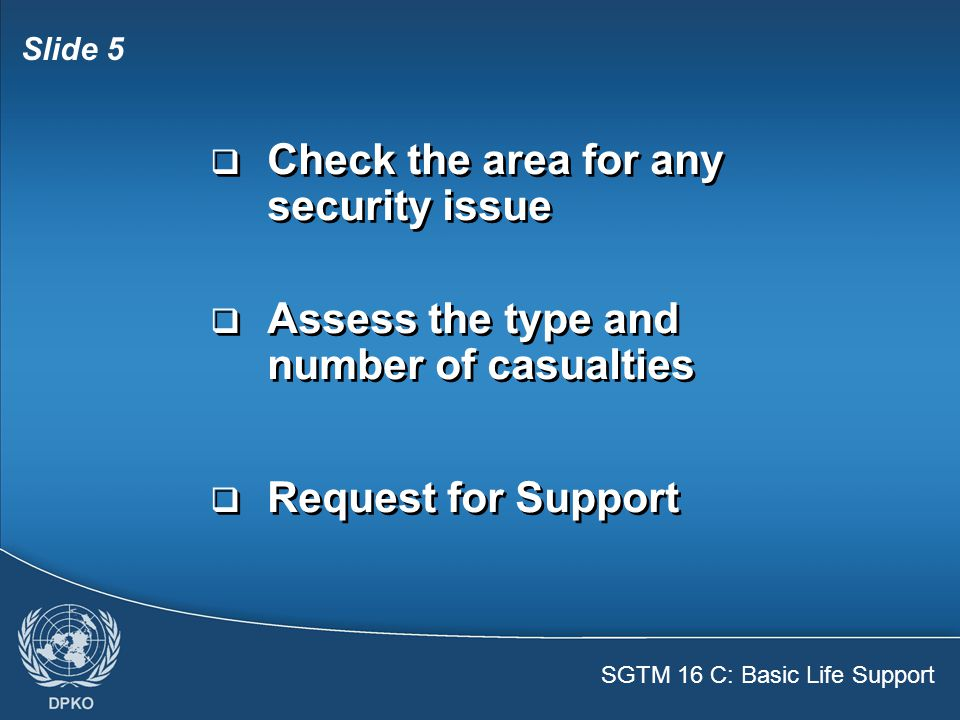 SGTM 16 C: Basic Life Support Slide 5  Check the area for any security issue  Assess the type and number of casualties  Request for Support  Check the area for any security issue  Assess the type and number of casualties  Request for Support