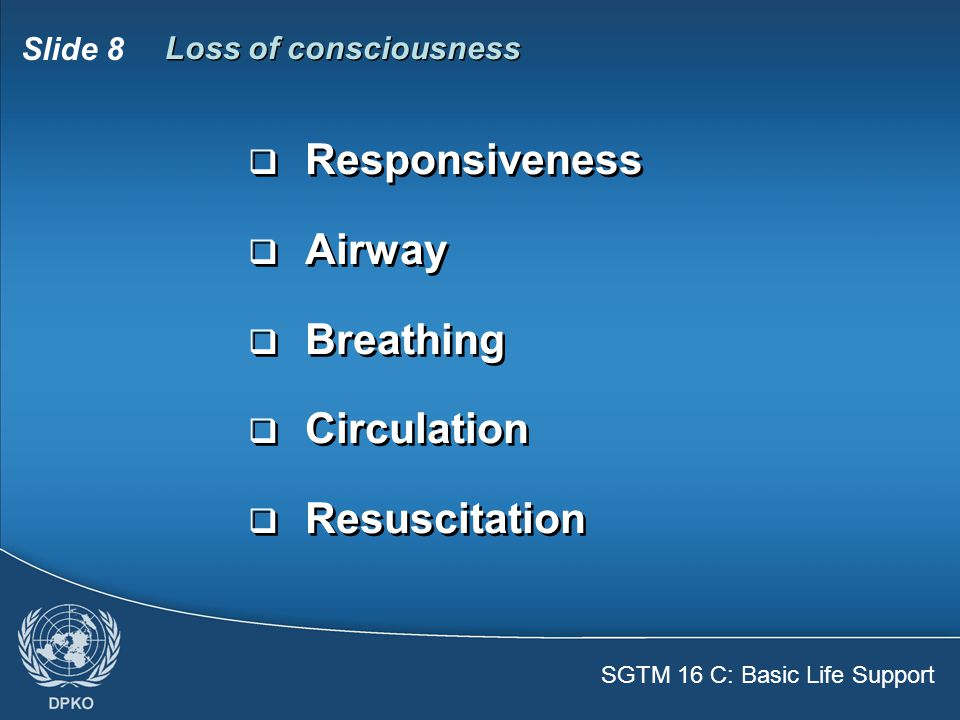 SGTM 16 C: Basic Life Support Slide 8 Loss of consciousness  Responsiveness  Airway  Breathing  Circulation  Resuscitation  Responsiveness  Airway  Breathing  Circulation  Resuscitation