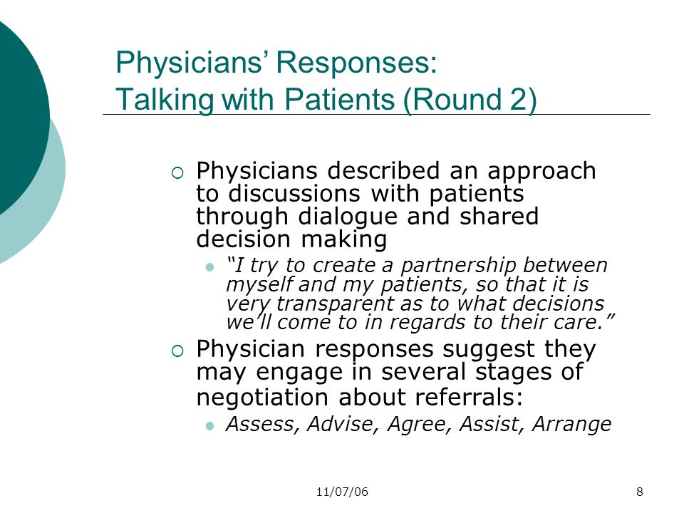 11/07/068 Physicians' Responses: Talking with Patients (Round 2)  Physicians described an approach to discussions with patients through dialogue and shared decision making I try to create a partnership between myself and my patients, so that it is very transparent as to what decisions we'll come to in regards to their care.  Physician responses suggest they may engage in several stages of negotiation about referrals: Assess, Advise, Agree, Assist, Arrange