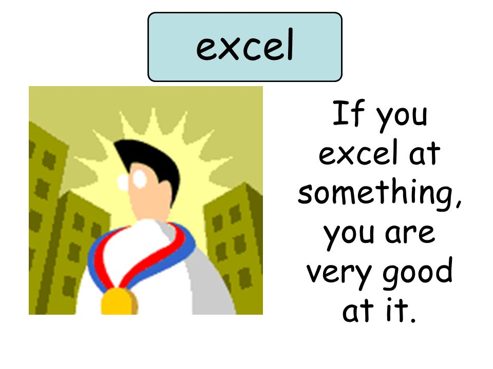 If you excel at something, you are very good at it. excel