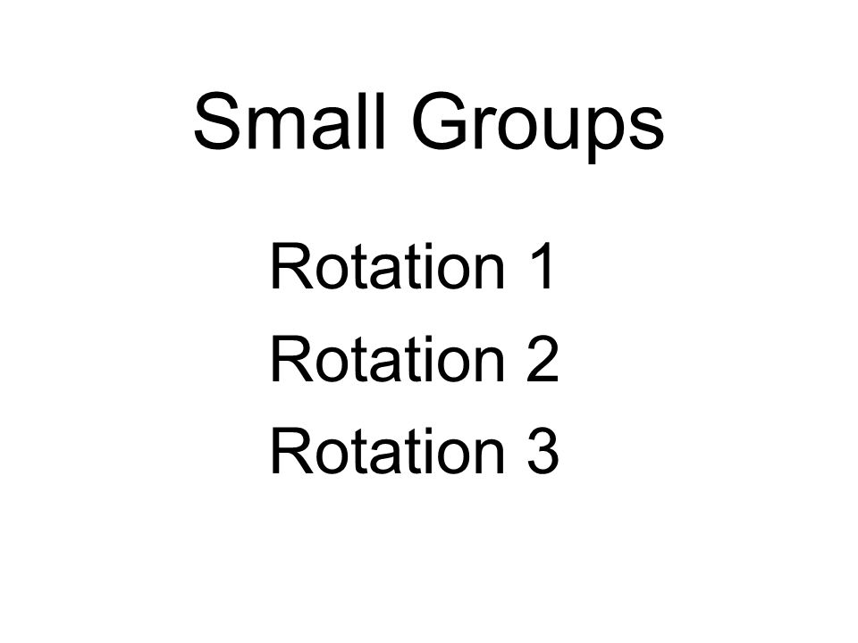 Small Groups Rotation 1 Rotation 2 Rotation 3