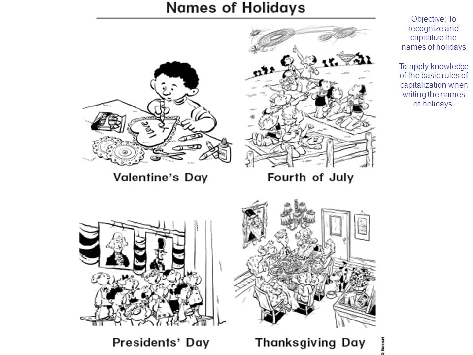Objective: To recognize and capitalize the names of holidays To apply knowledge of the basic rules of capitalization when writing the names of holidays.