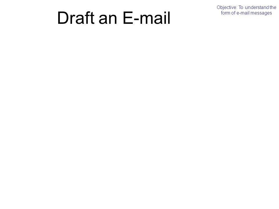 Draft an E-mail Objective: To understand the form of e-mail messages