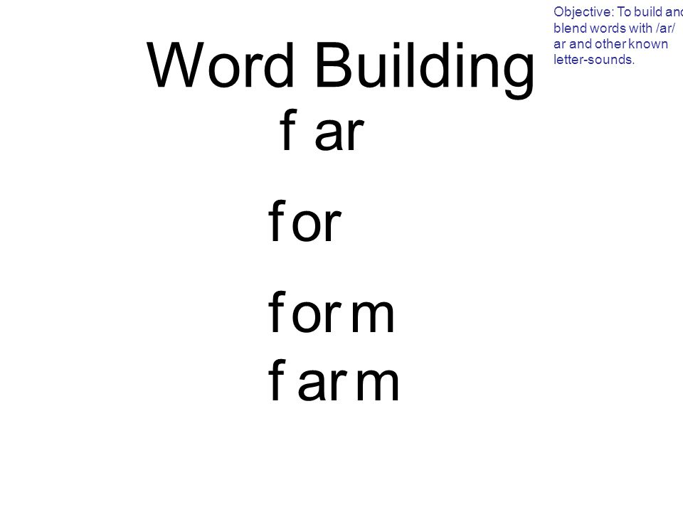 Word Building f Objective: To build and blend words with /ar/ ar and other known letter-sounds.