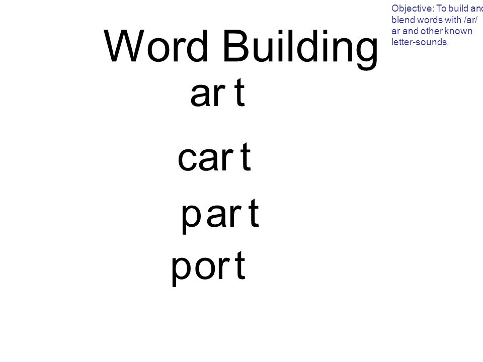 Word Building Objective: To build and blend words with /ar/ ar and other known letter-sounds.