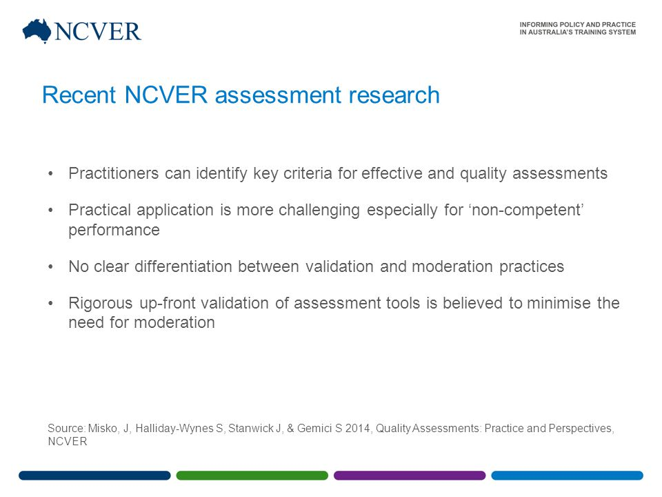 Recent NCVER assessment research Practitioners can identify key criteria for effective and quality assessments Practical application is more challenging especially for 'non-competent' performance No clear differentiation between validation and moderation practices Rigorous up-front validation of assessment tools is believed to minimise the need for moderation Source: Misko, J, Halliday-Wynes S, Stanwick J, & Gemici S 2014, Quality Assessments: Practice and Perspectives, NCVER