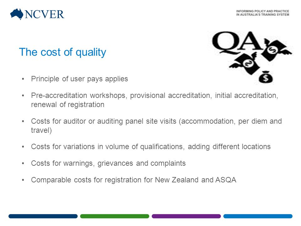 The cost of quality Principle of user pays applies Pre-accreditation workshops, provisional accreditation, initial accreditation, renewal of registration Costs for auditor or auditing panel site visits (accommodation, per diem and travel) Costs for variations in volume of qualifications, adding different locations Costs for warnings, grievances and complaints Comparable costs for registration for New Zealand and ASQA