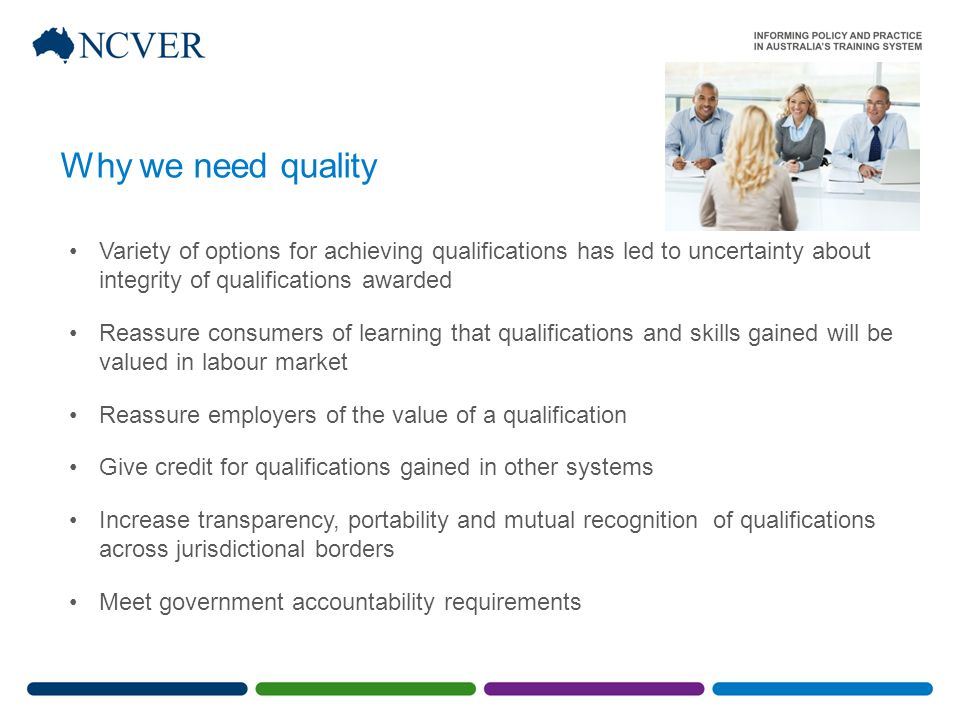 Variety of options for achieving qualifications has led to uncertainty about integrity of qualifications awarded Reassure consumers of learning that qualifications and skills gained will be valued in labour market Reassure employers of the value of a qualification Give credit for qualifications gained in other systems Increase transparency, portability and mutual recognition of qualifications across jurisdictional borders Meet government accountability requirements